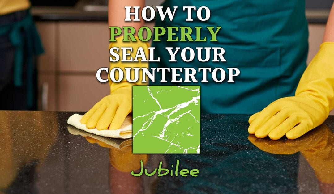 How To Properly Seal Your Countertop, Tips For Lasting Beauty